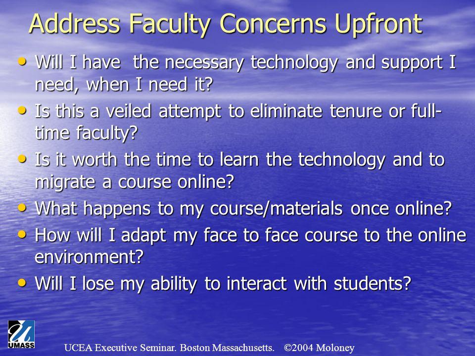 UCEA Executive Seminar. Boston Massachusetts. ©2004 Moloney Address Faculty Concerns Upfront Will I have the necessary technology and support I need,
