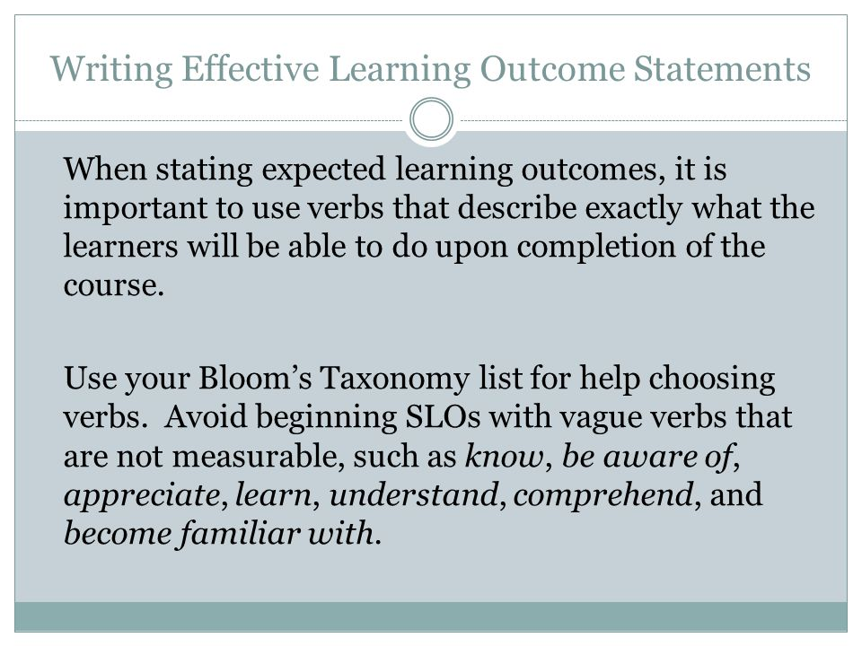 Writing Effective Learning Outcome Statements When stating expected learning outcomes, it is important to use verbs that describe exactly what the learners will be able to do upon completion of the course.