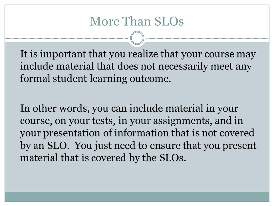 More Than SLOs It is important that you realize that your course may include material that does not necessarily meet any formal student learning outcome.