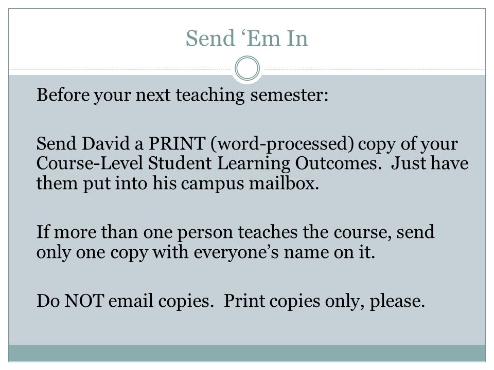 Send Em In Before your next teaching semester: Send David a PRINT (word-processed) copy of your Course-Level Student Learning Outcomes.