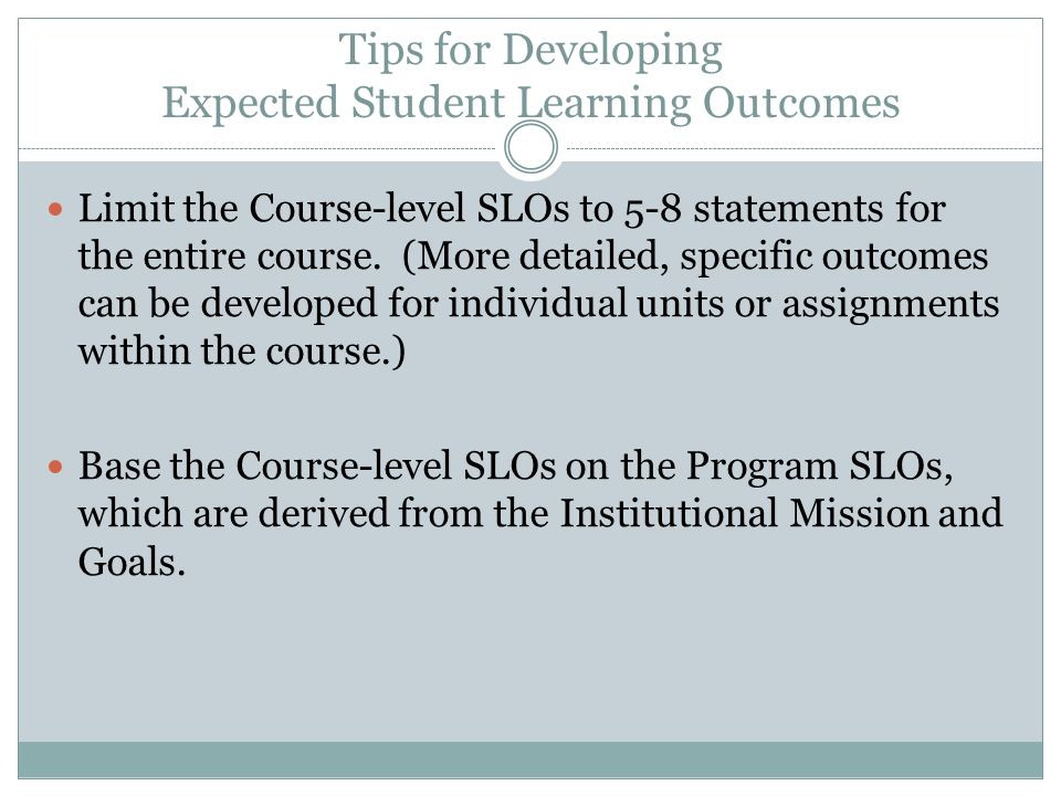 Tips for Developing Expected Student Learning Outcomes Limit the Course-level SLOs to 5-8 statements for the entire course.