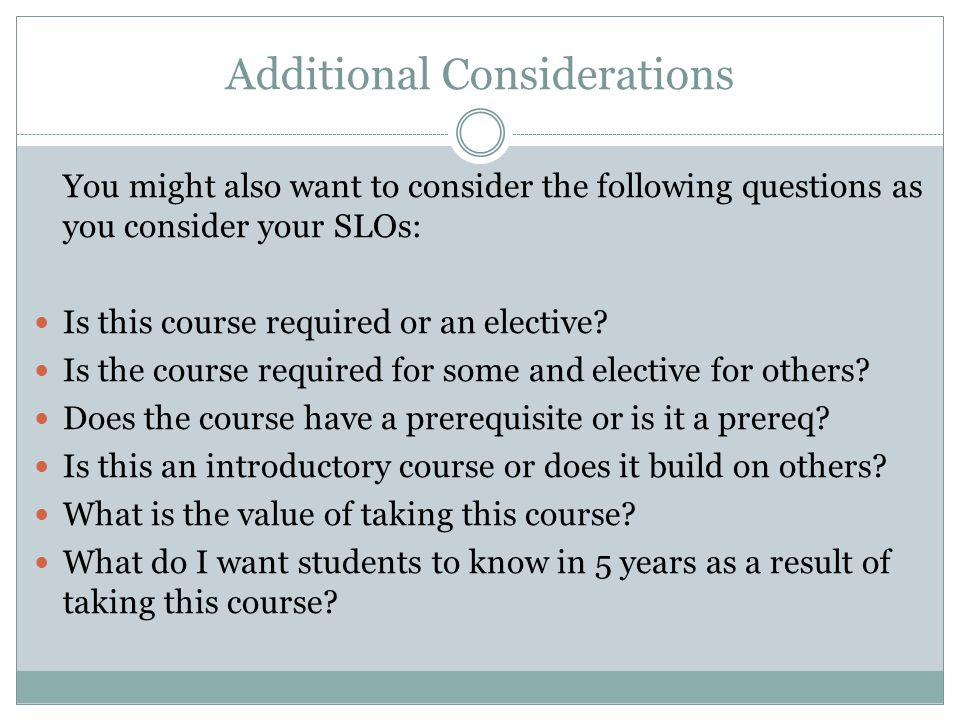 Additional Considerations You might also want to consider the following questions as you consider your SLOs: Is this course required or an elective.