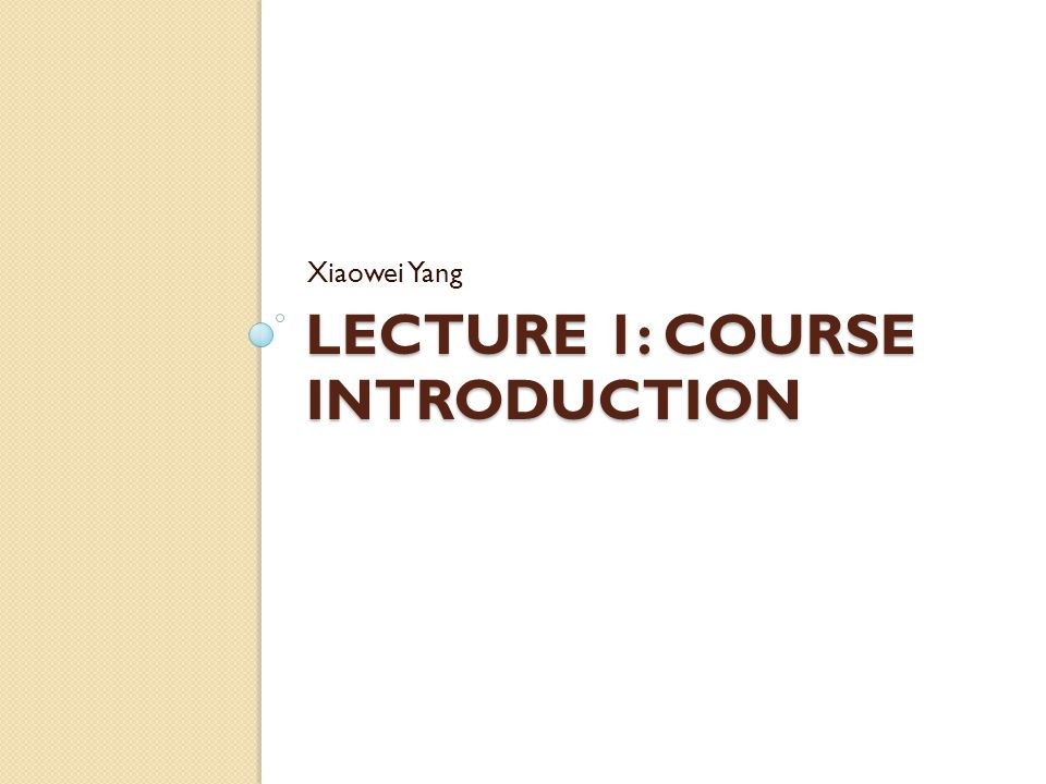 LECTURE 1: COURSE INTRODUCTION Xiaowei Yang
