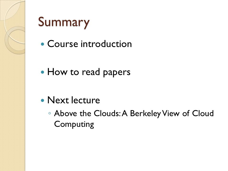 Summary Course introduction How to read papers Next lecture Above the Clouds: A Berkeley View of Cloud Computing