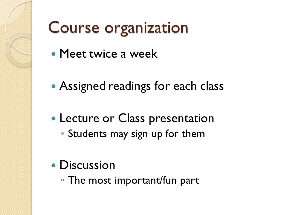 Course organization Meet twice a week Assigned readings for each class Lecture or Class presentation Students may sign up for them Discussion The most important/fun part