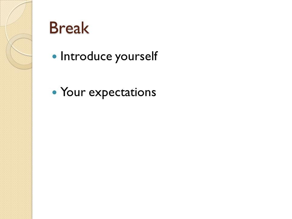 Break Introduce yourself Your expectations