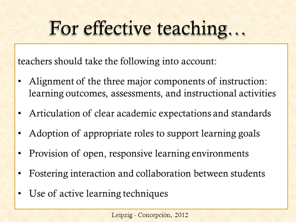 For effective teaching… teachers should take the following into account: Alignment of the three major components of instruction: learning outcomes, as