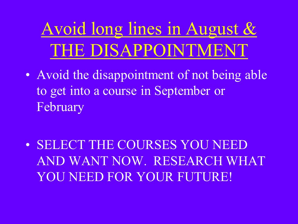 Avoid long lines in August & THE DISAPPOINTMENT Avoid the disappointment of not being able to get into a course in September or February SELECT THE COURSES YOU NEED AND WANT NOW.