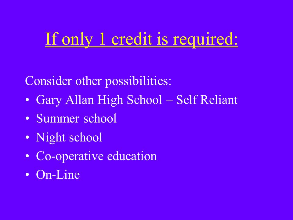 If only 1 credit is required: Consider other possibilities: Gary Allan High School – Self Reliant Summer school Night school Co-operative education On-Line