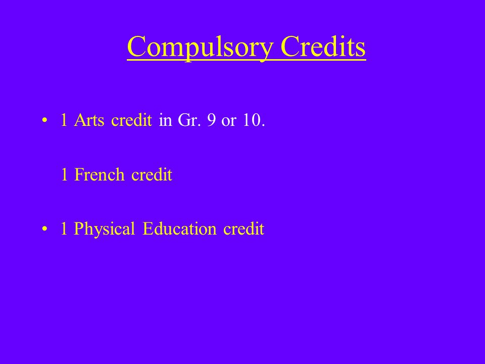 Compulsory Credits 1 Arts credit in Gr. 9 or 10. 1 French credit 1 Physical Education credit