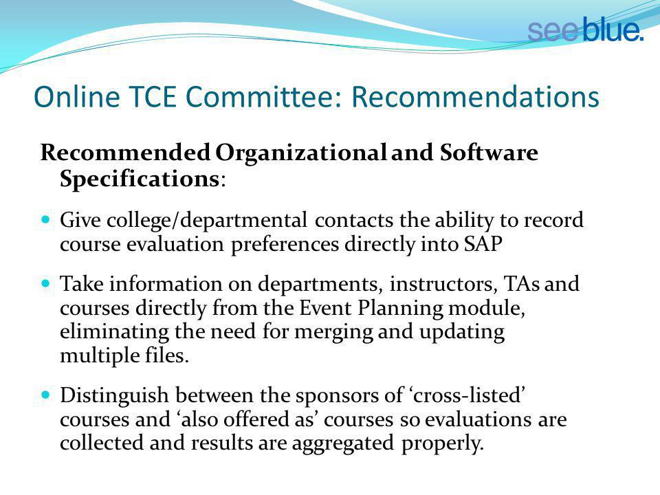 Online TCE Committee: Recommendations Recommended Organizational and Software Specifications: Give college/departmental contacts the ability to record course evaluation preferences directly into SAP Take information on departments, instructors, TAs and courses directly from the Event Planning module, eliminating the need for merging and updating multiple files.