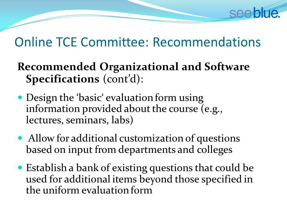 Online TCE Committee: Recommendations Recommended Organizational and Software Specifications (contd): Design the basic evaluation form using information provided about the course (e.g., lectures, seminars, labs) Allow for additional customization of questions based on input from departments and colleges Establish a bank of existing questions that could be used for additional items beyond those specified in the uniform evaluation form