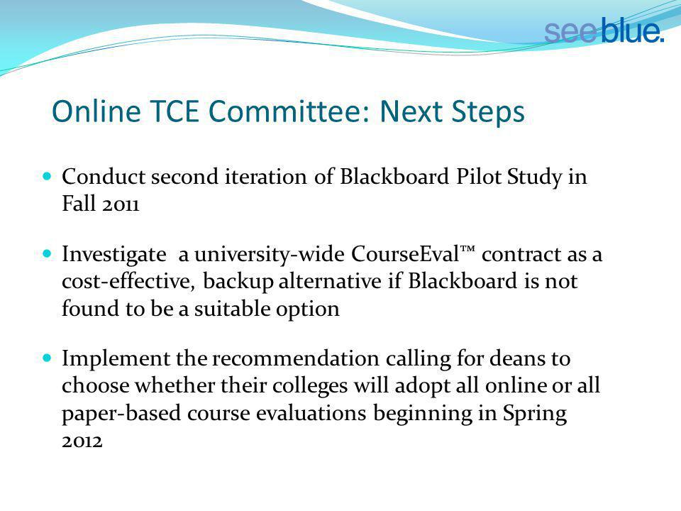 Online TCE Committee: Next Steps Conduct second iteration of Blackboard Pilot Study in Fall 2011 Investigate a university-wide CourseEval contract as a cost-effective, backup alternative if Blackboard is not found to be a suitable option Implement the recommendation calling for deans to choose whether their colleges will adopt all online or all paper-based course evaluations beginning in Spring 2012