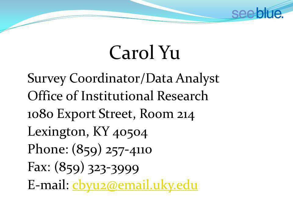 Carol Yu Survey Coordinator/Data Analyst Office of Institutional Research 1080 Export Street, Room 214 Lexington, KY 40504 Phone: (859) 257-4110 Fax: (859) 323-3999 E-mail: cbyu2@email.uky.educbyu2@email.uky.edu
