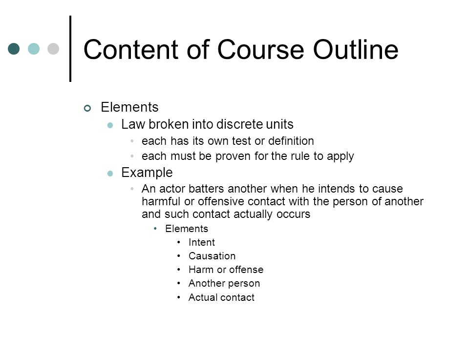 Content of Course Outline Elements Law broken into discrete units each has its own test or definition each must be proven for the rule to apply Example An actor batters another when he intends to cause harmful or offensive contact with the person of another and such contact actually occurs Elements Intent Causation Harm or offense Another person Actual contact