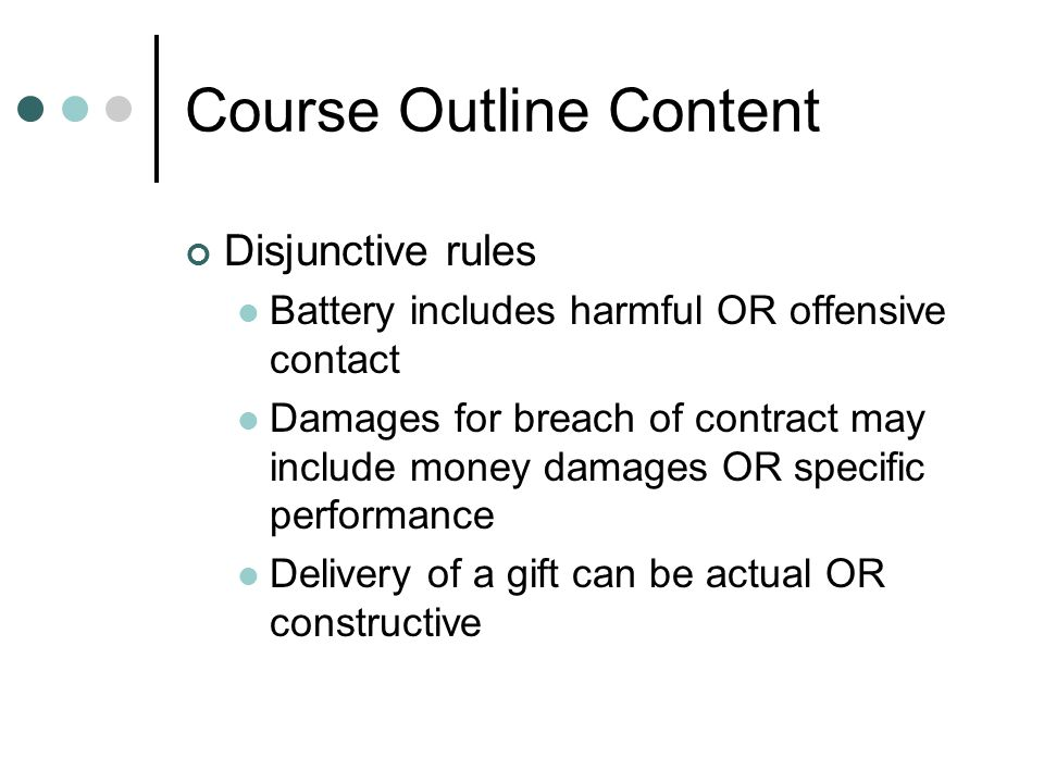 Course Outline Content Disjunctive rules Battery includes harmful OR offensive contact Damages for breach of contract may include money damages OR spe