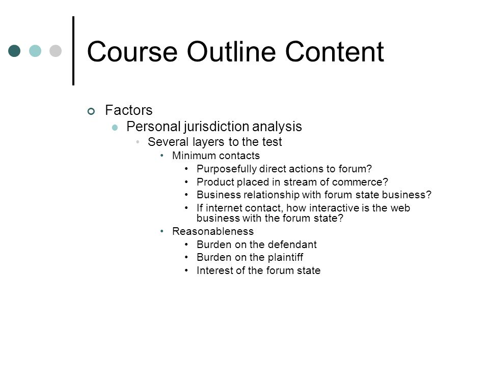 Course Outline Content Factors Personal jurisdiction analysis Several layers to the test Minimum contacts Purposefully direct actions to forum.