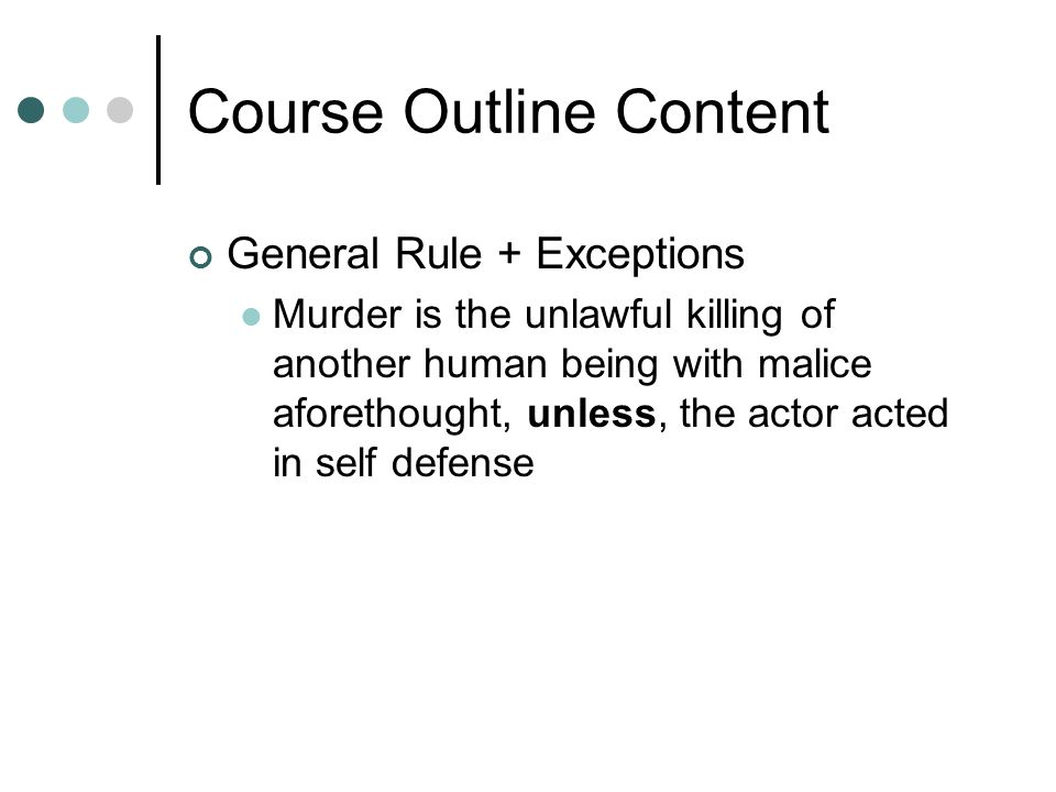 Course Outline Content General Rule + Exceptions Murder is the unlawful killing of another human being with malice aforethought, unless, the actor act