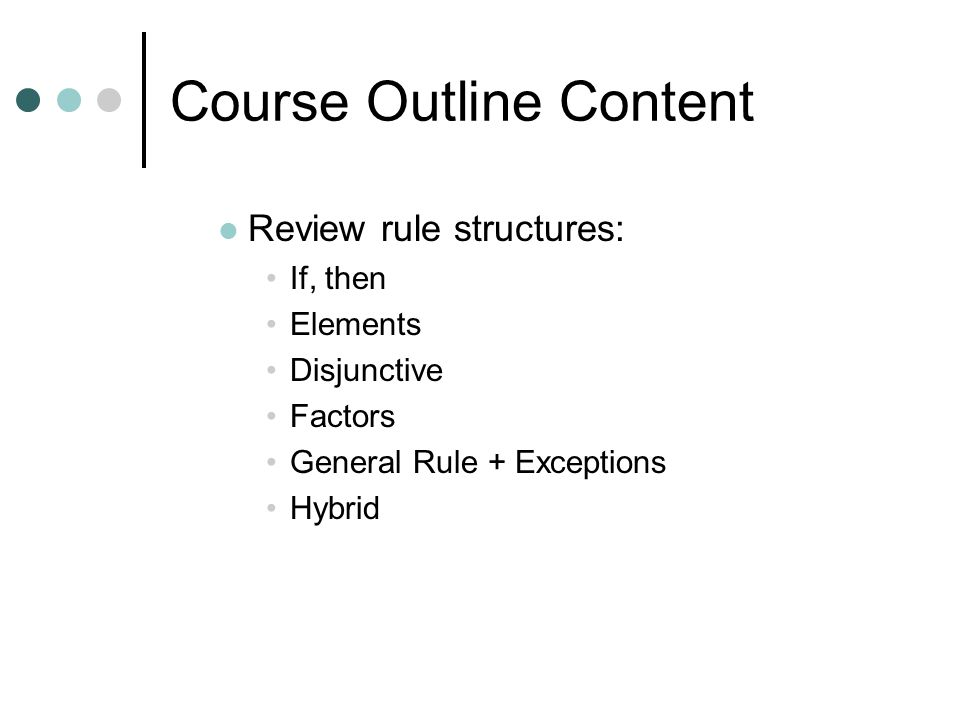 Course Outline Content Review rule structures: If, then Elements Disjunctive Factors General Rule + Exceptions Hybrid