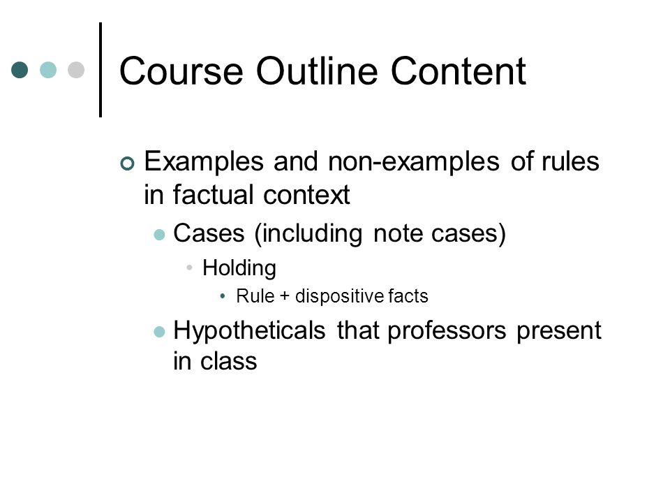 Course Outline Content Examples and non-examples of rules in factual context Cases (including note cases) Holding Rule + dispositive facts Hypothetica