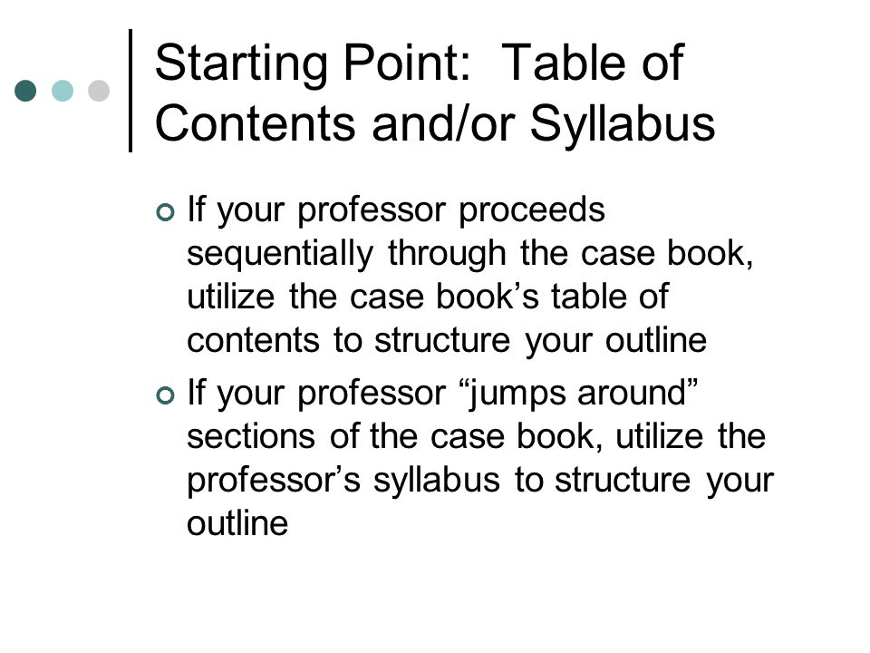 Starting Point: Table of Contents and/or Syllabus If your professor proceeds sequentially through the case book, utilize the case books table of conte