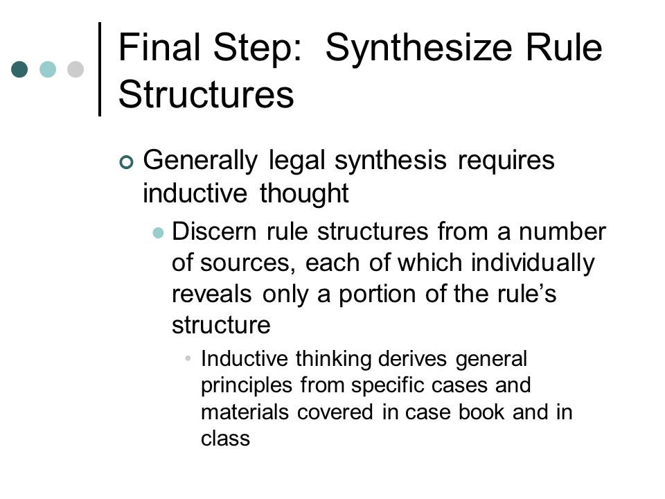 Final Step: Synthesize Rule Structures Generally legal synthesis requires inductive thought Discern rule structures from a number of sources, each of which individually reveals only a portion of the rules structure Inductive thinking derives general principles from specific cases and materials covered in case book and in class