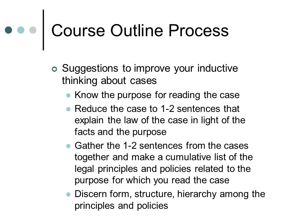 Course Outline Process Suggestions to improve your inductive thinking about cases Know the purpose for reading the case Reduce the case to 1-2 sentenc
