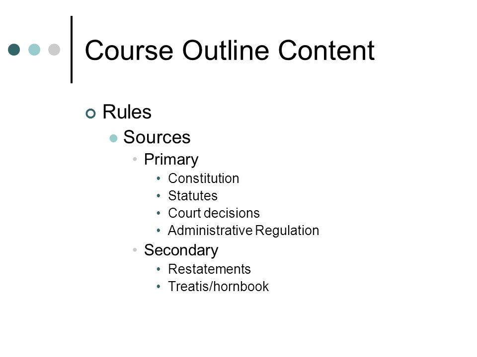 Course Outline Content Rules Sources Primary Constitution Statutes Court decisions Administrative Regulation Secondary Restatements Treatis/hornbook