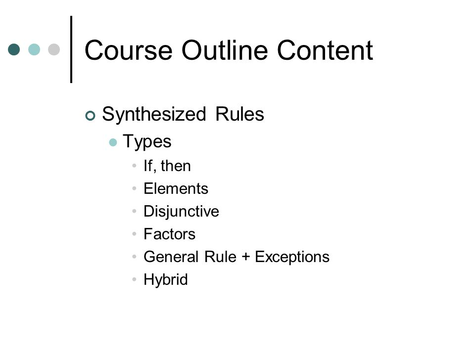 Course Outline Content Synthesized Rules Types If, then Elements Disjunctive Factors General Rule + Exceptions Hybrid