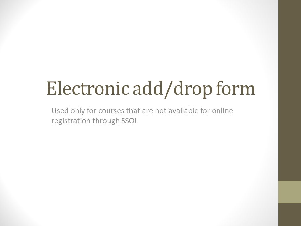 Electronic add/drop form Used only for courses that are not available for online registration through SSOL