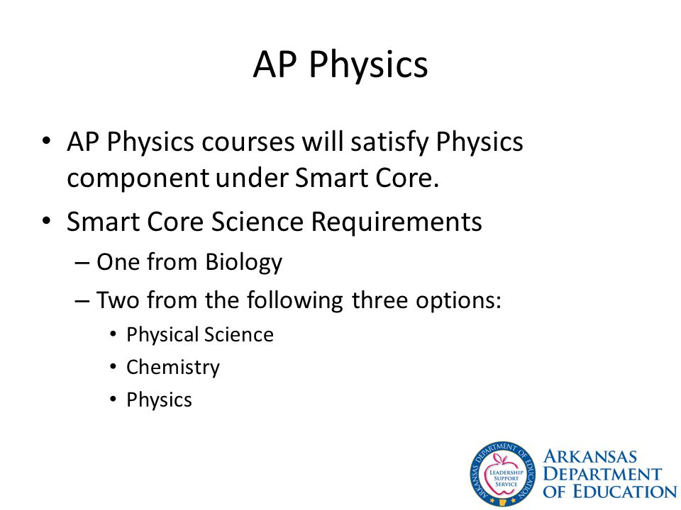 AP Physics AP Physics courses will satisfy Physics component under Smart Core.
