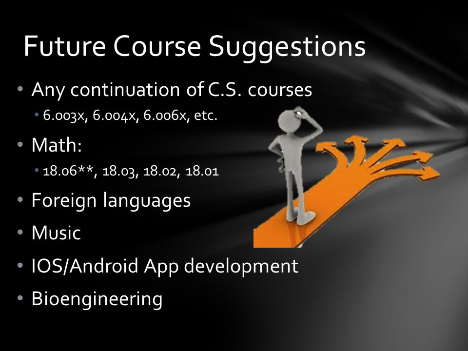 Any continuation of C.S. courses 6.003x, 6.004x, 6.006x, etc. Math: 18.06**, 18.03, 18.02, 18.01 Foreign languages Music IOS/Android App development B