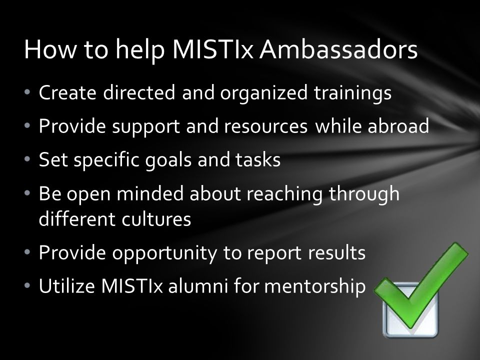 Create directed and organized trainings Provide support and resources while abroad Set specific goals and tasks Be open minded about reaching through different cultures Provide opportunity to report results Utilize MISTIx alumni for mentorship How to help MISTIx Ambassadors