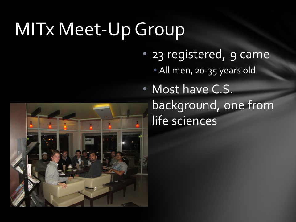 23 registered, 9 came All men, 20-35 years old Most have C.S. background, one from life sciences MITx Meet-Up Group