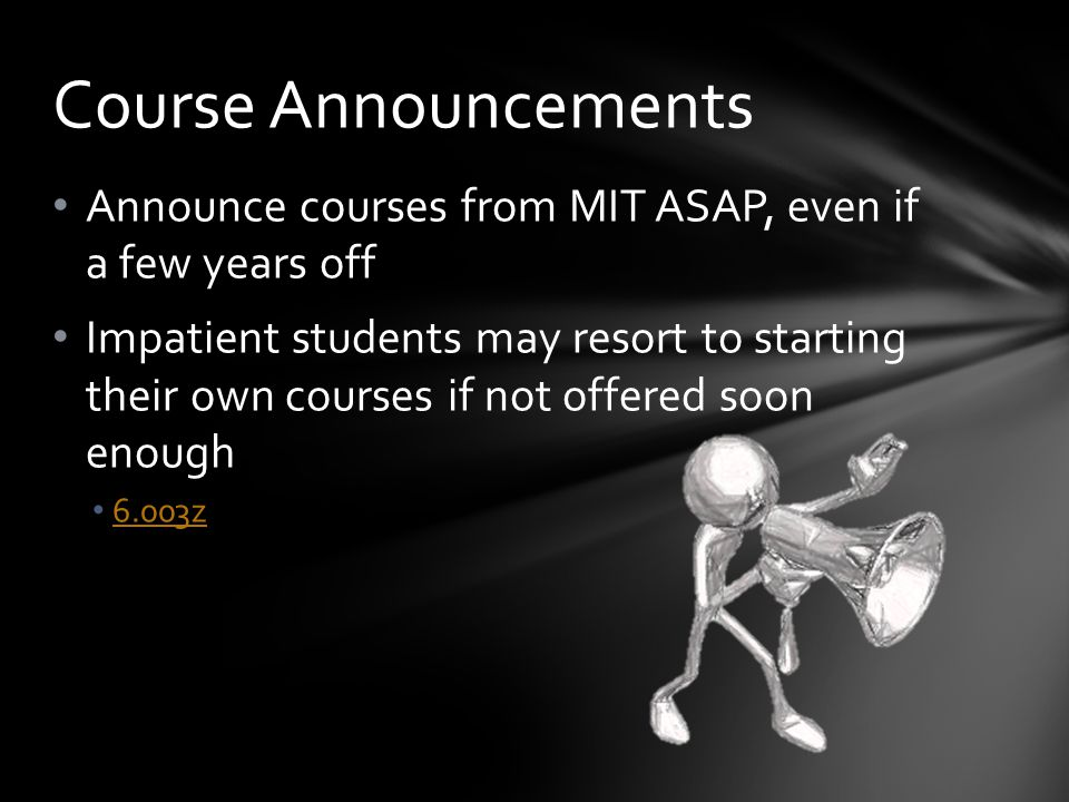 Announce courses from MIT ASAP, even if a few years off Impatient students may resort to starting their own courses if not offered soon enough 6.003z Course Announcements