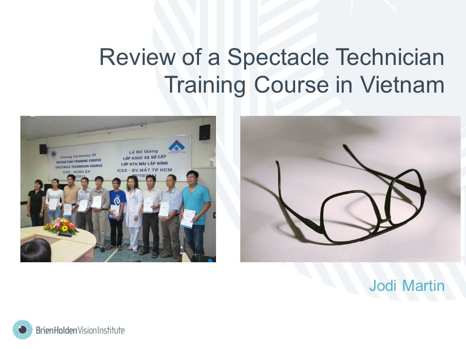Introduction Brien Holden Vision Institute program to address uncorrected refractive error in Vietnam 8 spectacle technician courses conducted since 2009 67 participants Course assessed against trainee performance and satisfaction