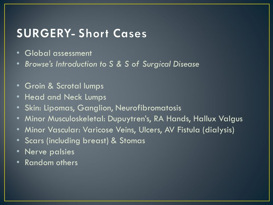 Global assessment Browses Introduction to S & S of Surgical Disease Groin & Scrotal lumps Head and Neck Lumps Skin: Lipomas, Ganglion, Neurofibromatosis Minor Musculoskeletal: Dupuytrens, RA Hands, Hallux Valgus Minor Vascular: Varicose Veins, Ulcers, AV Fistula (dialysis) Scars (including breast) & Stomas Nerve palsies Random others