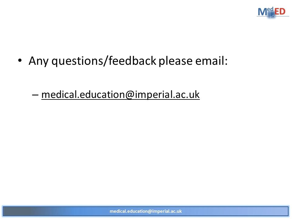 Any questions/feedback please email: – medical.education@imperial.ac.uk