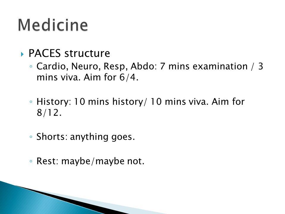 PACES structure Cardio, Neuro, Resp, Abdo: 7 mins examination / 3 mins viva. Aim for 6/4. History: 10 mins history/ 10 mins viva. Aim for 8/12. Shorts