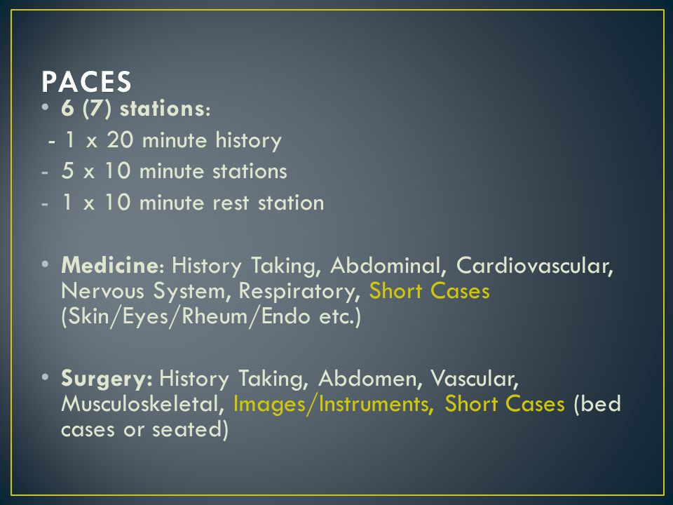 6 (7) stations: - 1 x 20 minute history -5 x 10 minute stations -1 x 10 minute rest station Medicine: History Taking, Abdominal, Cardiovascular, Nervous System, Respiratory, Short Cases (Skin/Eyes/Rheum/Endo etc.) Surgery: History Taking, Abdomen, Vascular, Musculoskeletal, Images/Instruments, Short Cases (bed cases or seated)
