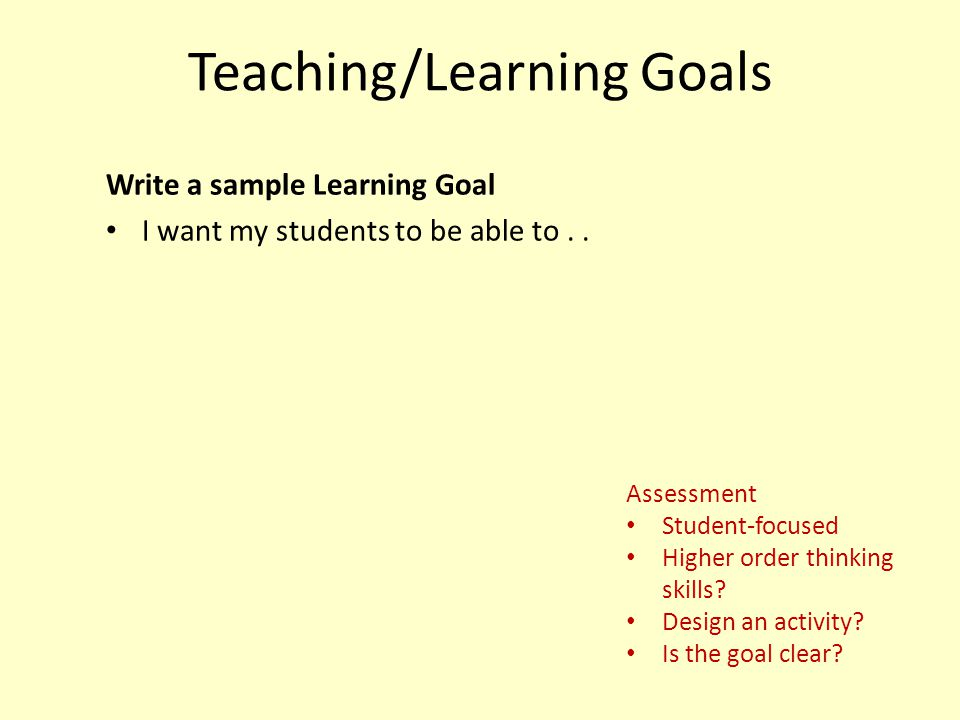 Teaching/Learning Goals Write a sample Learning Goal I want my students to be able to.. Assessment Student-focused Higher order thinking skills? Desig
