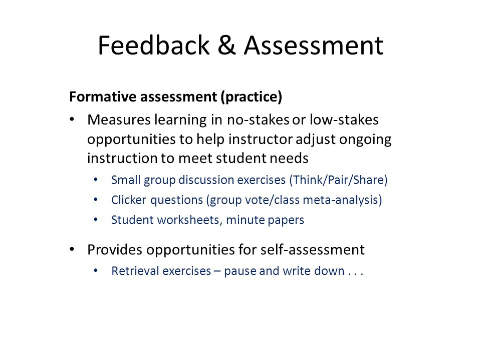 Formative assessment (practice) Measures learning in no-stakes or low-stakes opportunities to help instructor adjust ongoing instruction to meet student needs Small group discussion exercises (Think/Pair/Share) Clicker questions (group vote/class meta-analysis) Student worksheets, minute papers Provides opportunities for self-assessment Retrieval exercises – pause and write down...
