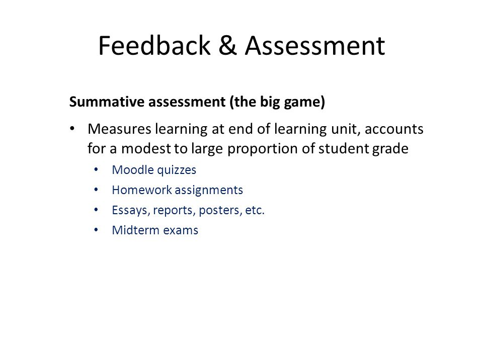 Feedback & Assessment Summative assessment (the big game) Measures learning at end of learning unit, accounts for a modest to large proportion of student grade Moodle quizzes Homework assignments Essays, reports, posters, etc.