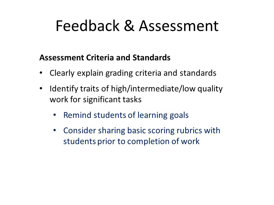 Feedback & Assessment Assessment Criteria and Standards Clearly explain grading criteria and standards Identify traits of high/intermediate/low qualit
