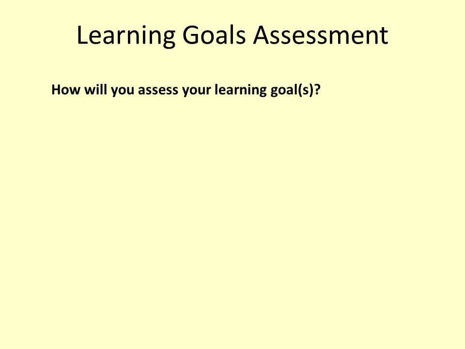 Learning Goals Assessment How will you assess your learning goal(s)?