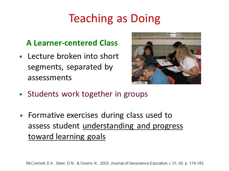 Lecture broken into short segments, separated by assessments Students work together in groups McConnell, D.A., Steer, D.N., & Owens, K., 2003, Journal of Geoscience Education, v.