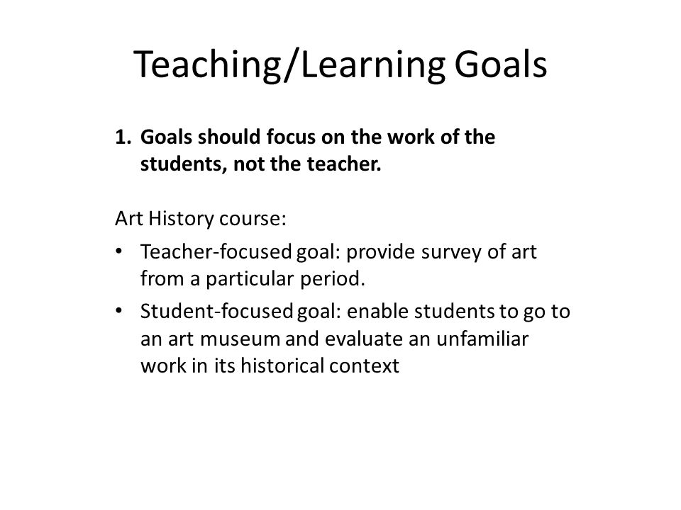 Teaching/Learning Goals 1.Goals should focus on the work of the students, not the teacher. Art History course: Teacher-focused goal: provide survey of