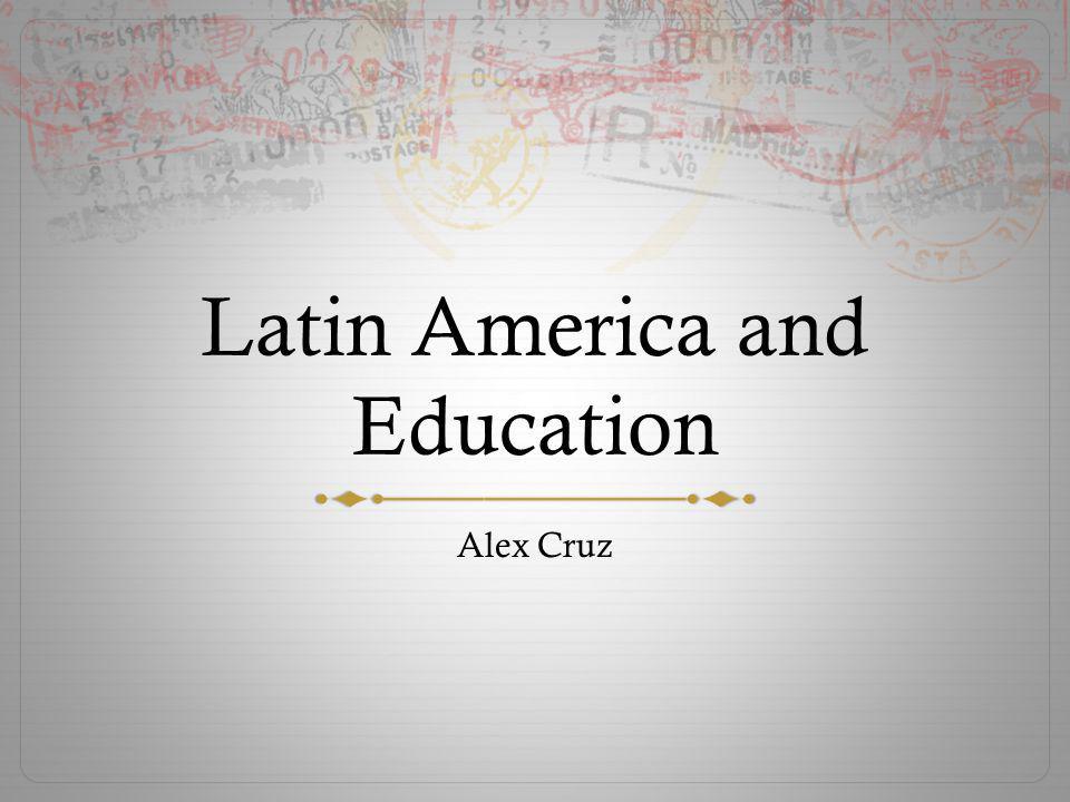 Latin America and Education Alex Cruz