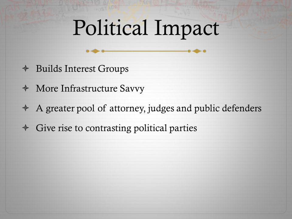 Political Impact Builds Interest Groups More Infrastructure Savvy A greater pool of attorney, judges and public defenders Give rise to contrasting political parties