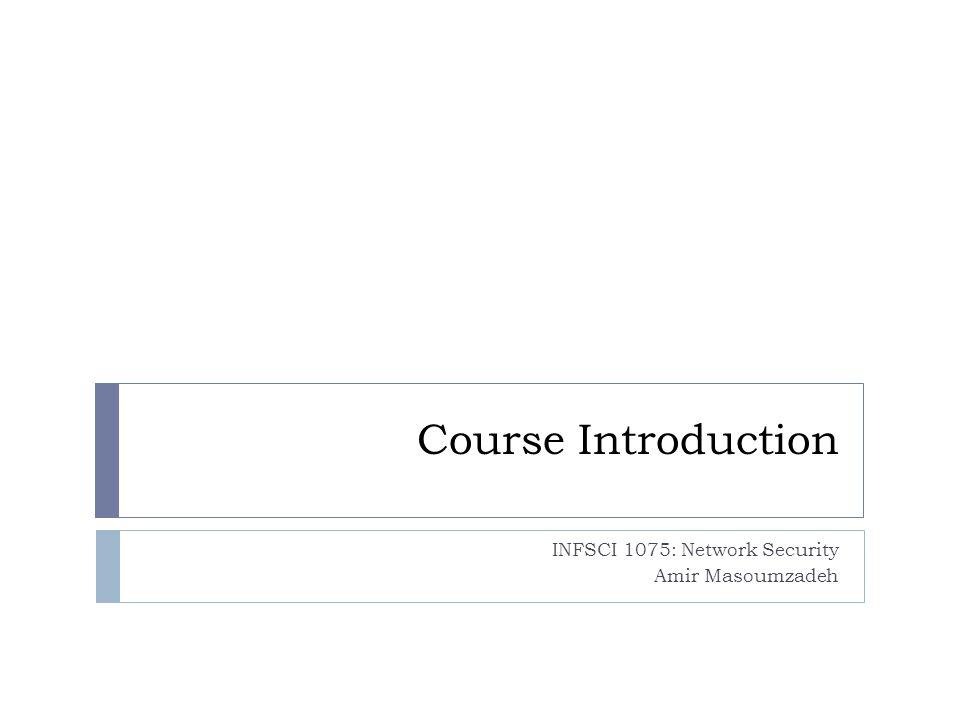 Course Introduction INFSCI 1075: Network Security Amir Masoumzadeh